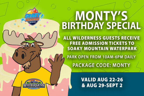Wilderness at the Smokies Monty's Birthday Special All Wilderness Guests Receive FREE Admissions Tickets to Soaky Mountain Waterpark. Package code: MONTY Valid August 22-26 & August 29-September 2